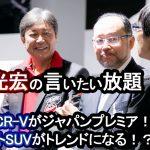 【国沢光宏の言いたい放題】ホンダ・CR-Vがジャパンプレミア!3列シートSUVは今後のトレンドになる!?【特別編】